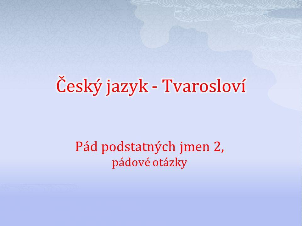 Číslo v digitálním archivu školyVY_32_INOVACE_TVAR_03 Sada DUMTvarosloví Předmět Český jazyk Název materiáluPád podstatných jmen 2, pádové otázky Anotace Materiál slouží k procvičení pádových otázek a určování pádů podstatných jmen.
