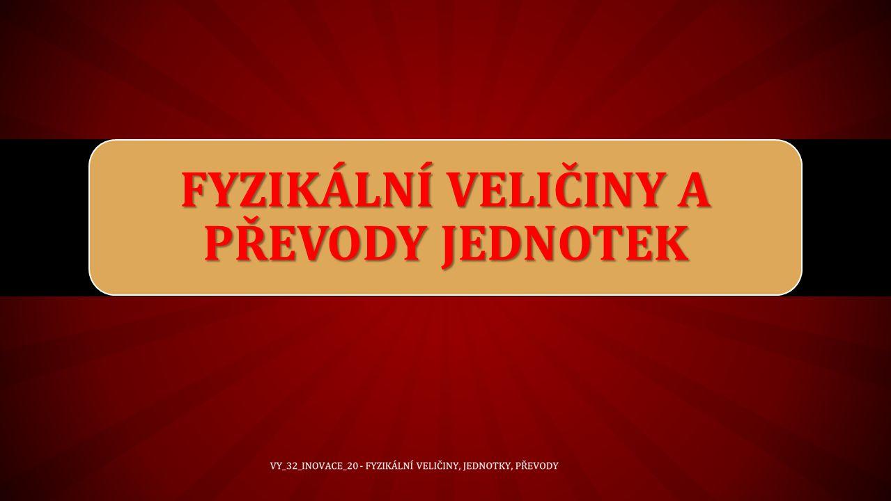 VY_32_INOVACE_20 - FYZIKÁLNÍ VELIČINY, JEDNOTKY, PŘEVODY