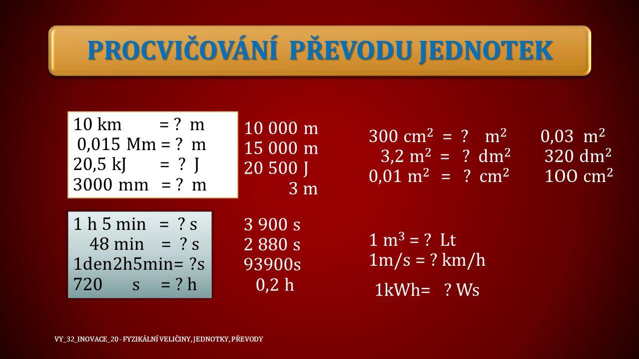 PROCVIČOVÁNÍ PŘEVODU JEDNOTEK 10 km = ? m 0,015 Mm = ? m 20,5 kJ = ? J 3000 mm = ? m 10 000 m 15 000 m 20 500 J 3 m 1 h 5 min = ? s 48 min = ? s 1den2