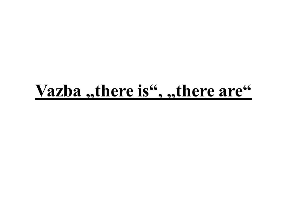 """Vazba """"there is (jedn.č.) a """"there are (mn.č.) vyjadřuje, že někde něco nebo někdo je, existuje."""