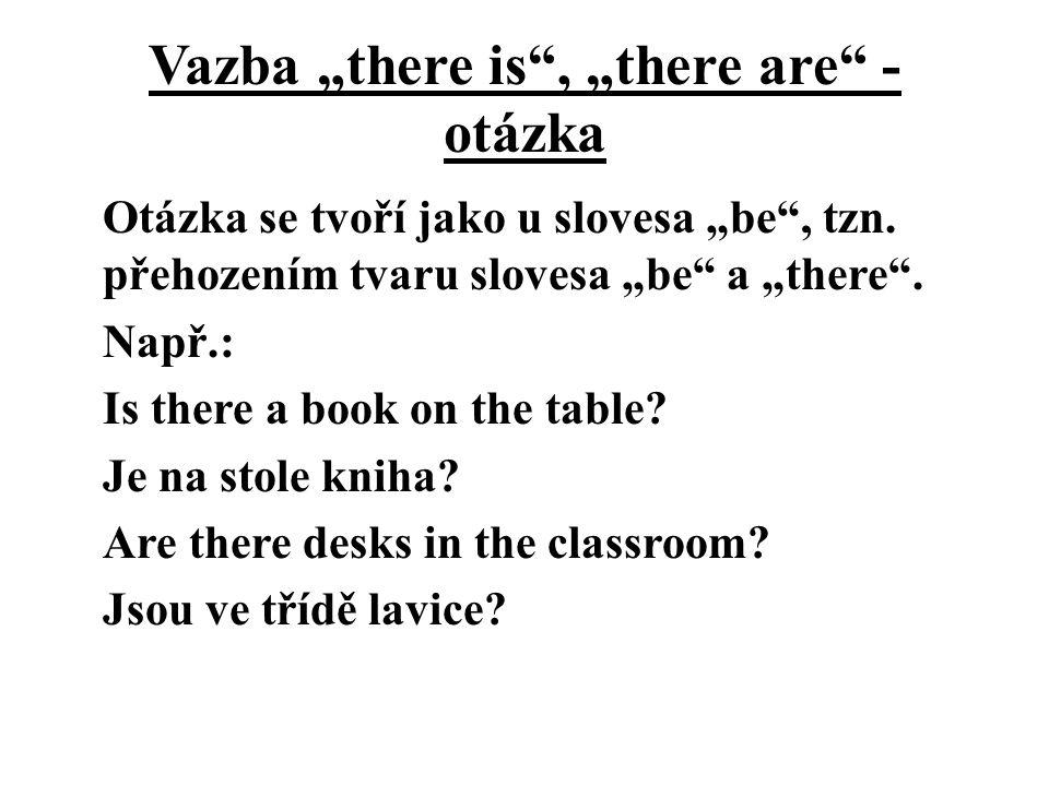 """Vazba """"there is"""", """"there are"""" - otázka Otázka se tvoří jako u slovesa """"be"""", tzn. přehozením tvaru slovesa """"be"""" a """"there"""". Např.: Is there a book on th"""