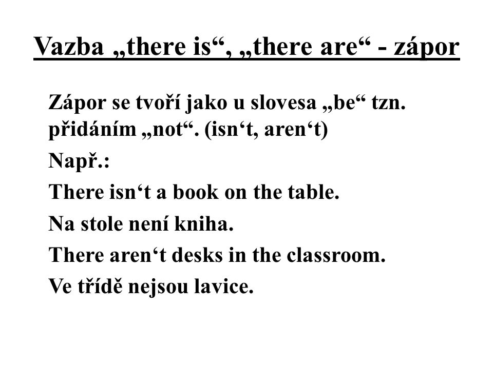"""Vazba """"there is"""", """"there are"""" - zápor Zápor se tvoří jako u slovesa """"be"""" tzn. přidáním """"not"""". (isn't, aren't) Např.: There isn't a book on the table."""