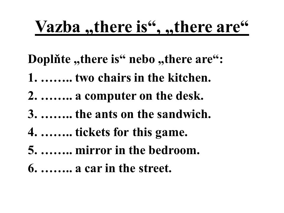 "Vazba ""there is"", ""there are"" Doplňte ""there is"" nebo ""there are"": 1. …….. two chairs in the kitchen. 2. …….. a computer on the desk. 3. …….. the ants"