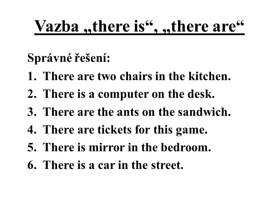 "Vazba ""there is"", ""there are"" Správné řešení: 1. There are two chairs in the kitchen. 2. There is a computer on the desk. 3. There are the ants on the"