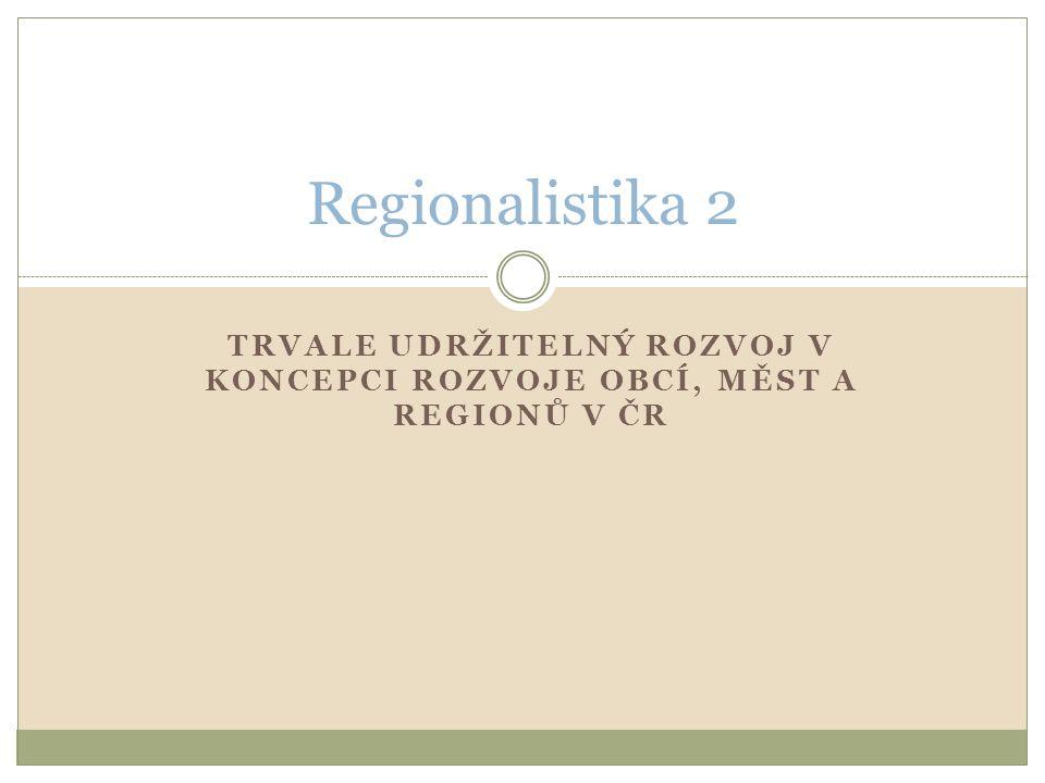 TRVALE UDRŽITELNÝ ROZVOJ V KONCEPCI ROZVOJE OBCÍ, MĚST A REGIONŮ V ČR Regionalistika 2