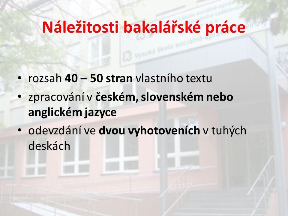 Náležitosti bakalářské práce rozsah 40 – 50 stran vlastního textu zpracování v českém, slovenském nebo anglickém jazyce odevzdání ve dvou vyhotoveních