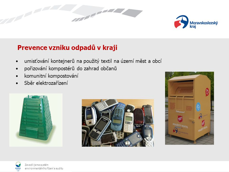 Zavedli jsme systém environmentálního řízení a auditu Prevence vzniku odpadů v kraji umisťování kontejnerů na použitý textil na území měst a obcí pořizování kompostérů do zahrad občanů komunitní kompostování Sběr elektrozařízení