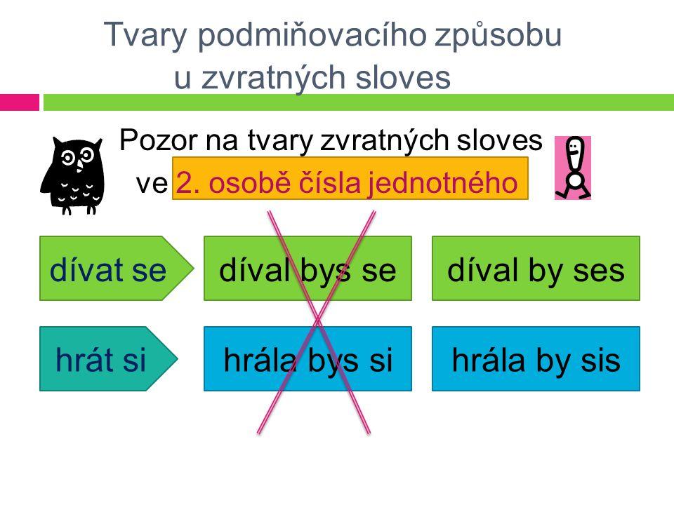 Tvary podmiňovacího způsobu u zvratných sloves Pozor na tvary zvratných sloves ve 2. osobě čísla jednotného dívat se hrát si díval bys sedíval by ses