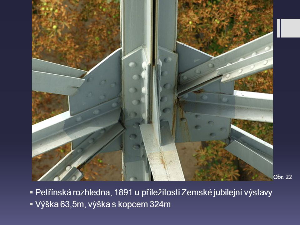  Petřínská rozhledna, 1891 u příležitosti Zemské jubilejní výstavy  Výška 63,5m, výška s kopcem 324m Obr. 22