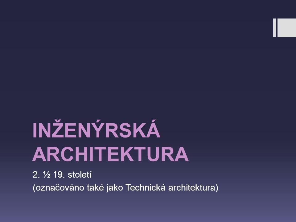 INŽENÝRSKÁ ARCHITEKTURA 2. ½ 19. století (označováno také jako Technická architektura)