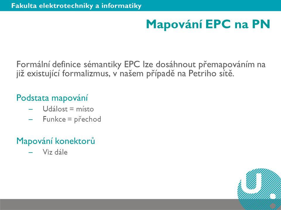 Mapování EPC na PN Formální definice sémantiky EPC lze dosáhnout přemapováním na již existující formalizmus, v našem případě na Petriho sítě. Podstata
