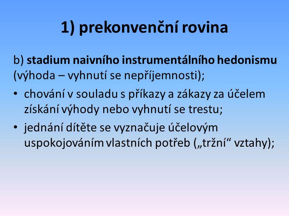 1) prekonvenční rovina b) stadium naivního instrumentálního hedonismu (výhoda – vyhnutí se nepříjemnosti); chování v souladu s příkazy a zákazy za úče