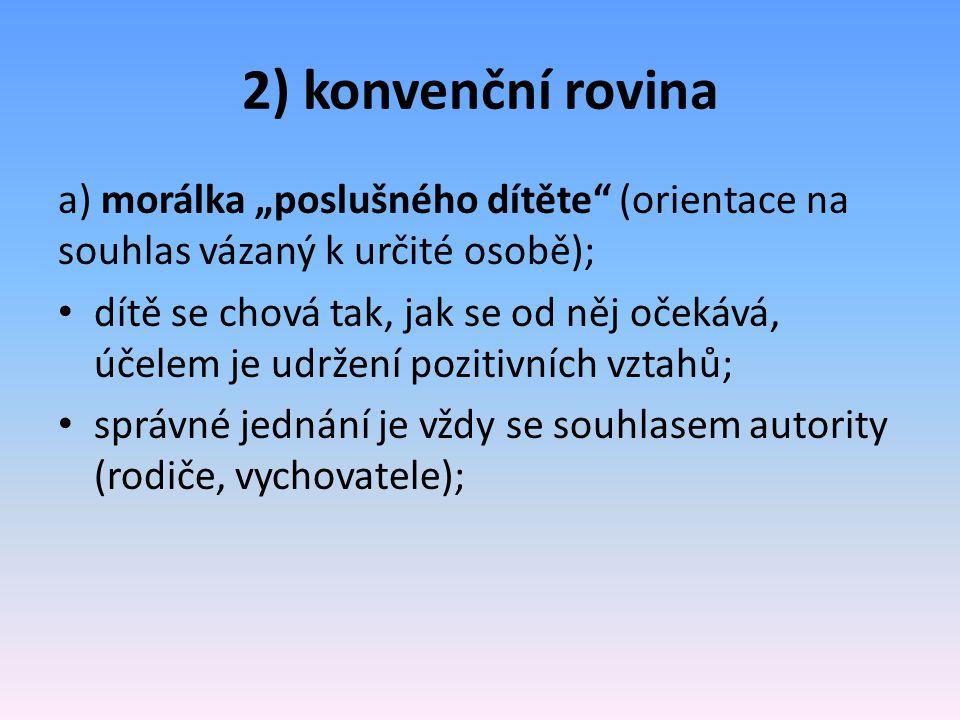 """2) konvenční rovina a) morálka """"poslušného dítěte"""" (orientace na souhlas vázaný k určité osobě); dítě se chová tak, jak se od něj očekává, účelem je u"""