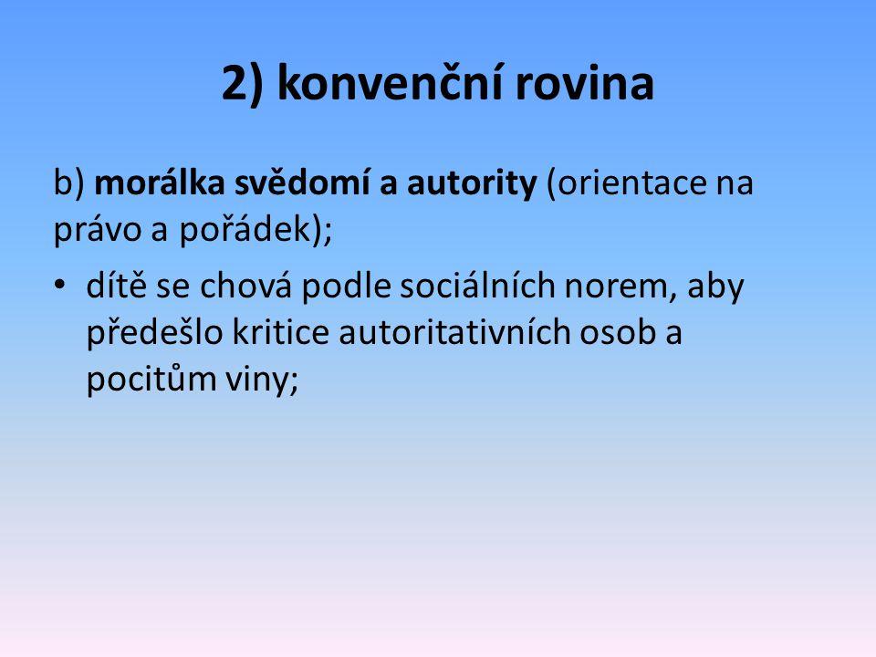 2) konvenční rovina b) morálka svědomí a autority (orientace na právo a pořádek); dítě se chová podle sociálních norem, aby předešlo kritice autoritat
