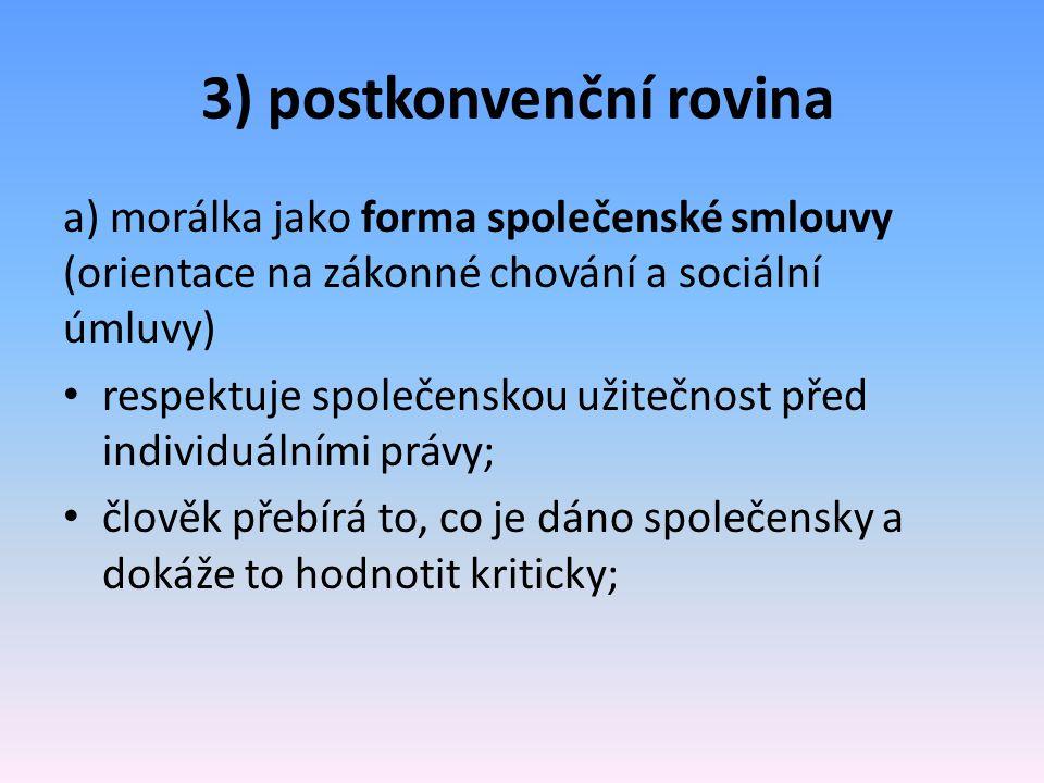 3) postkonvenční rovina a) morálka jako forma společenské smlouvy (orientace na zákonné chování a sociální úmluvy) respektuje společenskou užitečnost