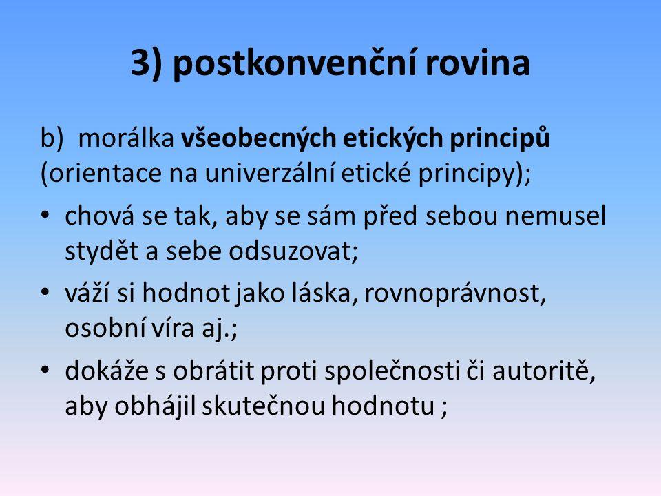 3) postkonvenční rovina b) morálka všeobecných etických principů (orientace na univerzální etické principy); chová se tak, aby se sám před sebou nemus
