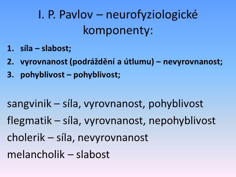 I. P. Pavlov – neurofyziologické komponenty: 1.síla – slabost; 2.vyrovnanost (podráždění a útlumu) – nevyrovnanost; 3.pohyblivost – pohyblivost; sangv