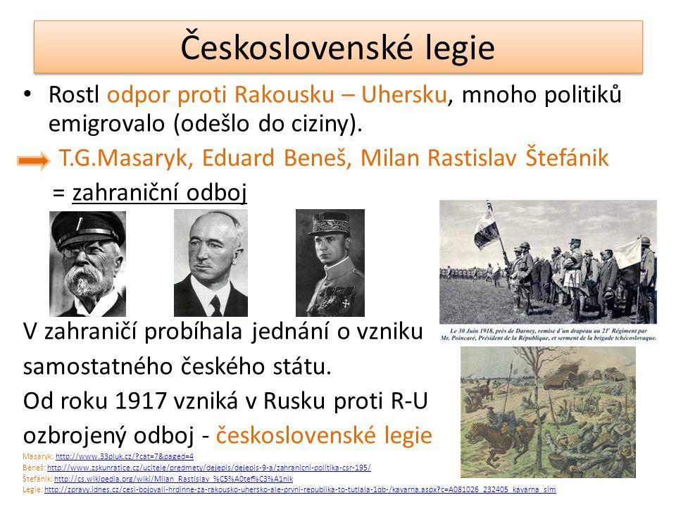 Československé legie Rostl odpor proti Rakousku – Uhersku, mnoho politiků emigrovalo (odešlo do ciziny). T.G.Masaryk, Eduard Beneš, Milan Rastislav Št