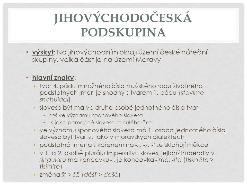 JIHOVÝCHODOČESKÁ PODSKUPINA výskyt : Na jihovýchodním okraji území české nářeční skupiny, velká část je na území Moravy hlavní znaky : tvar 4. pádu mn