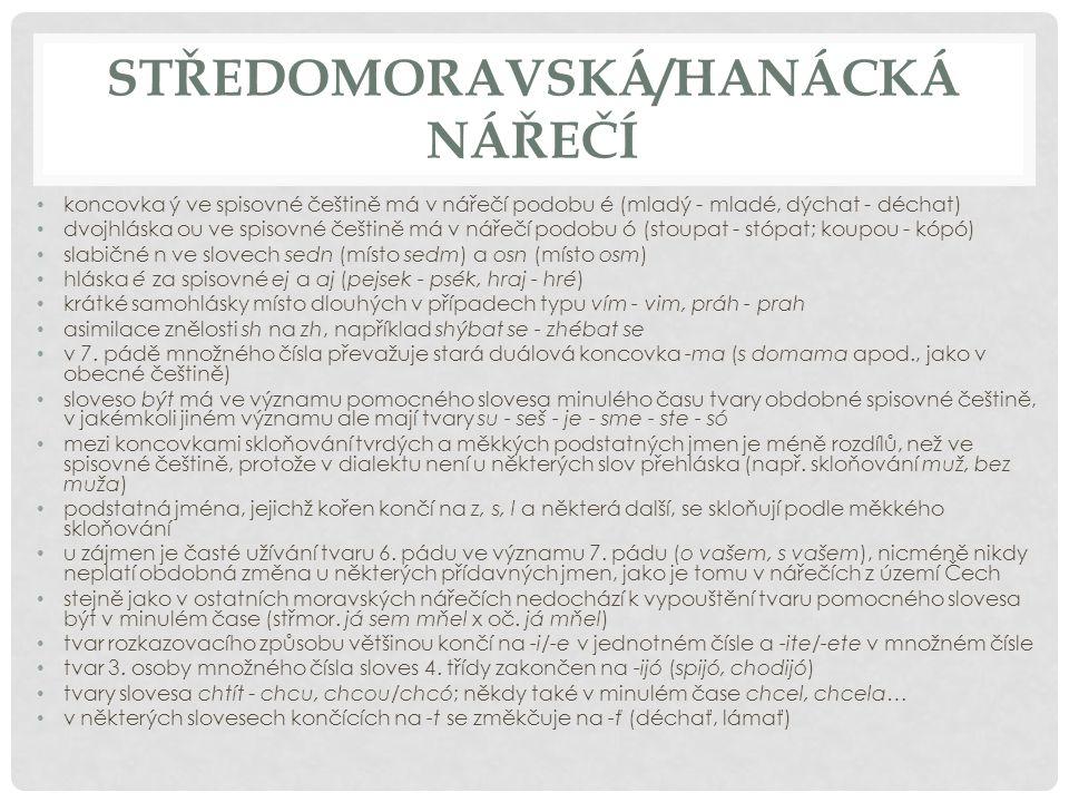 STŘEDOMORAVSKÁ/HANÁCKÁ NÁŘEČÍ koncovka ý ve spisovné češtině má v nářečí podobu é (mladý - mladé, dýchat - déchat) dvojhláska ou ve spisovné češtině m