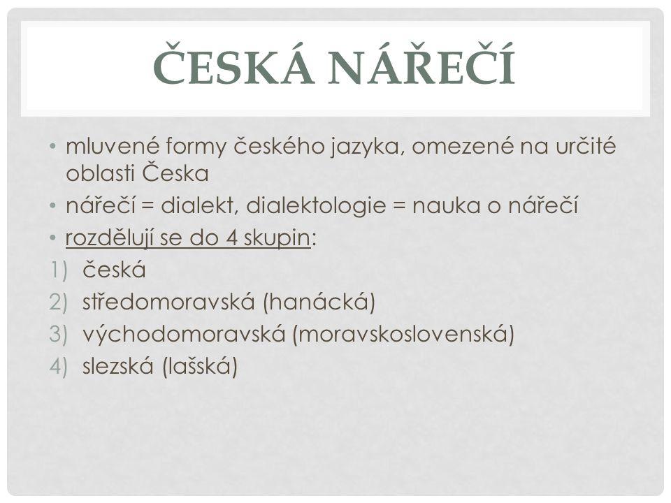 ČESKÁ NÁŘEČÍ mluvené formy českého jazyka, omezené na určité oblasti Česka nářečí = dialekt, dialektologie = nauka o nářečí rozdělují se do 4 skupin: