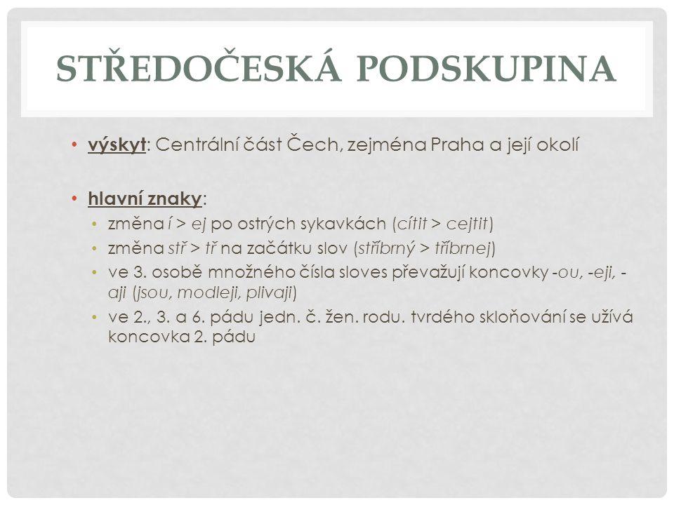 STŘEDOČESKÁ PODSKUPINA výskyt : Centrální část Čech, zejména Praha a její okolí hlavní znaky : změna í > ej po ostrých sykavkách (cítit > cejtit) změn