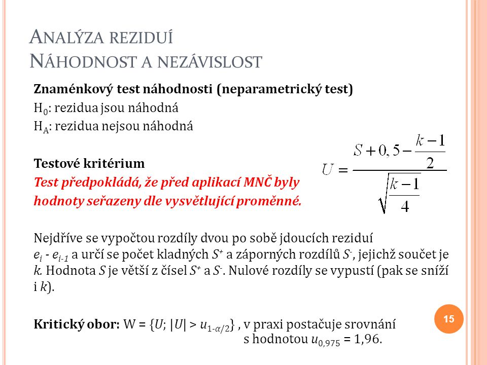 A NALÝZA REZIDUÍ N ÁHODNOST A NEZÁVISLOST Znaménkový test náhodnosti (neparametrický test) H 0 : rezidua jsou náhodná H A : rezidua nejsou náhodná Tes