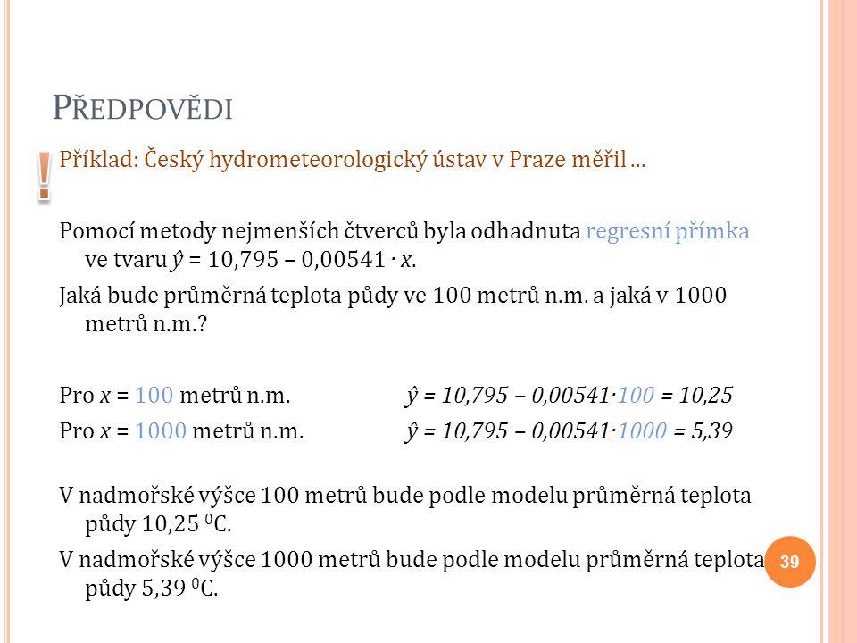 P ŘEDPOVĚDI Příklad: Český hydrometeorologický ústav v Praze měřil... Pomocí metody nejmenších čtverců byla odhadnuta regresní přímka ve tvaru ŷ = 10,