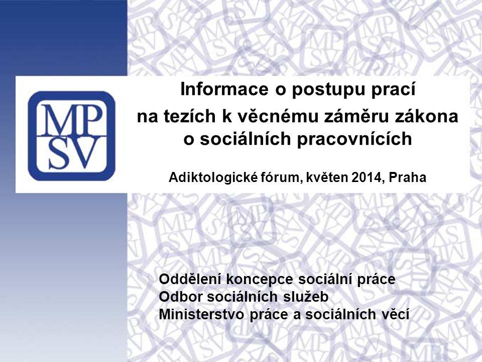 Informace o postupu prací na tezích k věcnému záměru zákona o sociálních pracovnících Adiktologické fórum, květen 2014, Praha Oddělení koncepce sociál