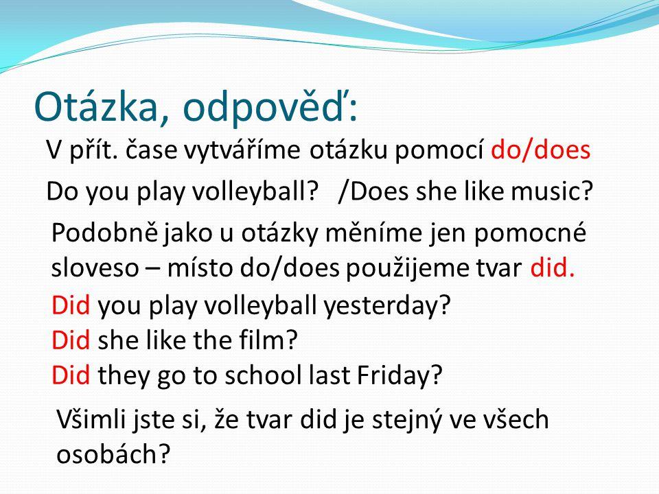 Otázka, odpověď: V přít. čase vytváříme otázku pomocí do/does Do you play volleyball? /Does she like music? Podobně jako u otázky měníme jen pomocné s