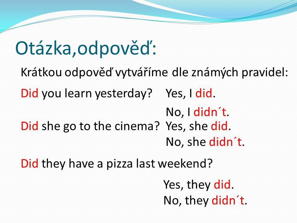 Otázka,odpověď: Krátkou odpověď vytváříme dle známých pravidel: Did you learn yesterday?Yes, I did. No, I didn´t. Did she go to the cinema?Yes, she di