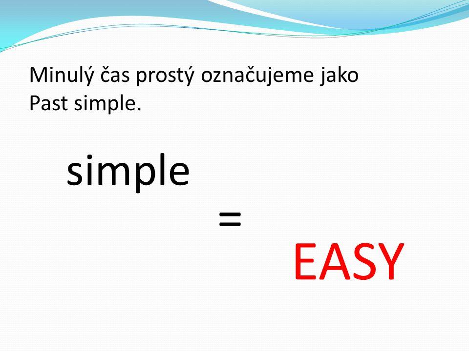 Minulý čas prostý označujeme jako Past simple. simple = EASY