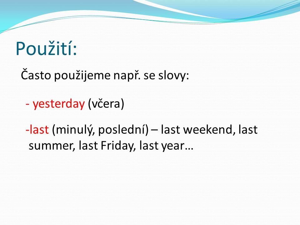 Použití: Často použijeme např. se slovy: - yesterday (včera) -last (minulý, poslední) – last weekend, last summer, last Friday, last year…