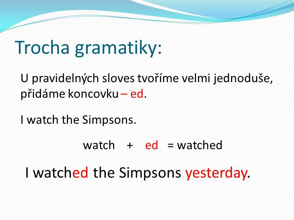 Trocha gramatiky: U pravidelných sloves tvoříme velmi jednoduše, přidáme koncovku – ed. I watch the Simpsons. watch + ed = watched I watched the Simps