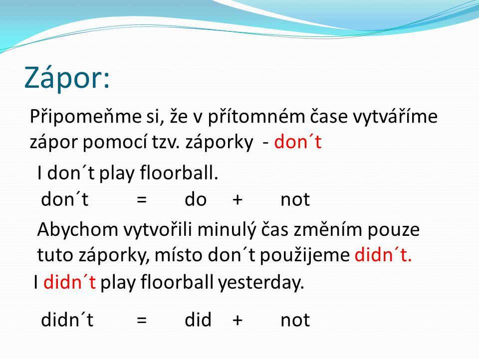 Zápor: Připomeňme si, že v přítomném čase vytváříme zápor pomocí tzv. záporky - don´t I don´t play floorball. don´t=do+not Abychom vytvořili minulý ča