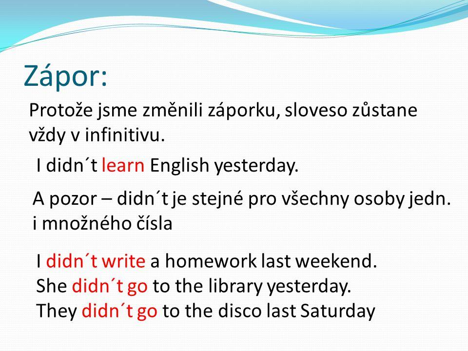 Zápor: Protože jsme změnili záporku, sloveso zůstane vždy v infinitivu. I didn´t learn English yesterday. A pozor – didn´t je stejné pro všechny osoby