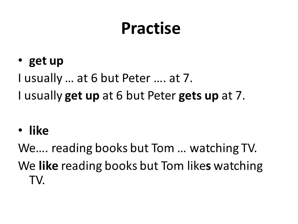 Practise get up I usually … at 6 but Peter …. at 7. I usually get up at 6 but Peter gets up at 7. like We…. reading books but Tom … watching TV. We li