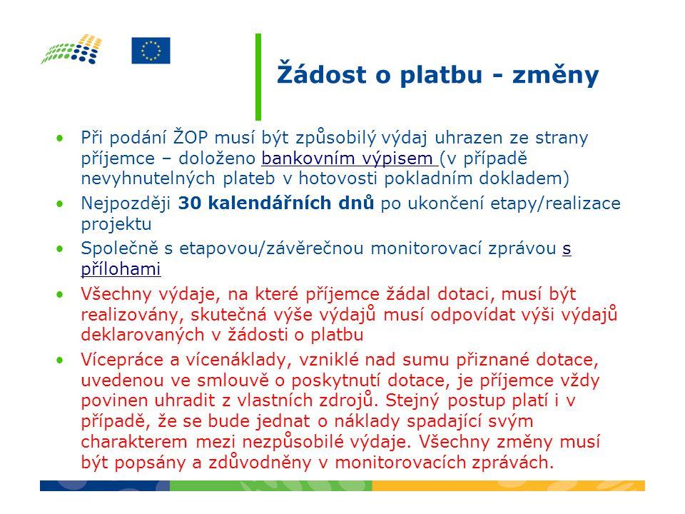 Žádost o platbu - změny Při podání ŽOP musí být způsobilý výdaj uhrazen ze strany příjemce – doloženo bankovním výpisem (v případě nevyhnutelných plateb v hotovosti pokladním dokladem)bankovním výpisem Nejpozději 30 kalendářních dnů po ukončení etapy/realizace projektu Společně s etapovou/závěrečnou monitorovací zprávou s přílohamis přílohami Všechny výdaje, na které příjemce žádal dotaci, musí být realizovány, skutečná výše výdajů musí odpovídat výši výdajů deklarovaných v žádosti o platbu Vícepráce a vícenáklady, vzniklé nad sumu přiznané dotace, uvedenou ve smlouvě o poskytnutí dotace, je příjemce vždy povinen uhradit z vlastních zdrojů.