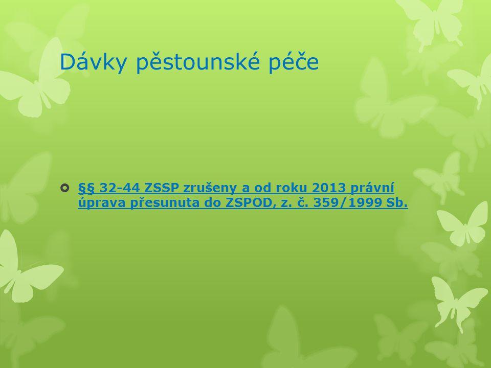 Dávky pěstounské péče  §§ 32-44 ZSSP zrušeny a od roku 2013 právní úprava přesunuta do ZSPOD, z. č. 359/1999 Sb.