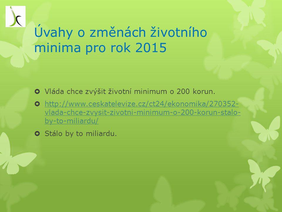 Úvahy o změnách životního minima pro rok 2015  Vláda chce zvýšit životní minimum o 200 korun.  http://www.ceskatelevize.cz/ct24/ekonomika/270352- vl