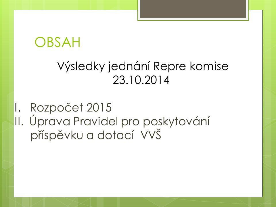 OBSAH Výsledky jednání Repre komise 23.10.2014 I. Rozpočet 2015 II. Úprava Pravidel pro poskytování příspěvku a dotací VVŠ