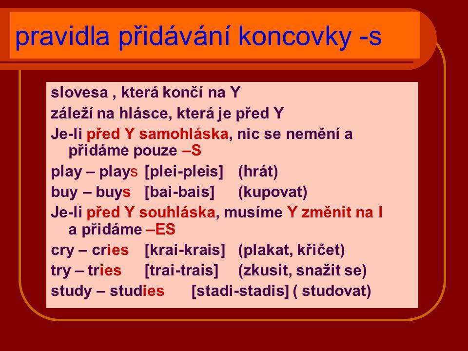 pravidla přidávání koncovky -s slovesa, která končí na Y záleží na hlásce, která je před Y Je-li před Y samohláska, nic se nemění a přidáme pouze –S play – plays [plei-pleis](hrát) buy – buys [bai-bais](kupovat) Je-li před Y souhláska, musíme Y změnit na I a přidáme –ES cry – cries[krai-krais](plakat, křičet) try – tries[trai-trais](zkusit, snažit se) study – studies[stadi-stadis] ( studovat)