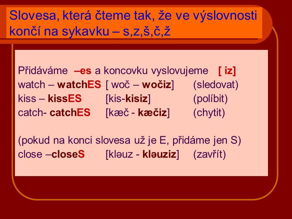 Slovesa, která čteme tak, že ve výslovnosti končí na sykavku – s,z,š,č,ž Přidáváme –es a koncovku vyslovujeme [ iz] watch – watchES[ woč – wočiz] (sledovat) kiss – kissES[kis-kisiz](políbit) catch- catchES[kæč - kæčiz] (chytit) (pokud na konci slovesa už je E, přidáme jen S) close –closeS[kləuz - kləuziz] (zavřít)