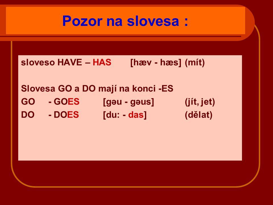 Pozor na slovesa : sloveso HAVE – HAS [hæv - hæs](mít) Slovesa GO a DO mají na konci -ES GO - GOES [gəu - gəus](jít, jet) DO - DOES[du: - das](dělat)