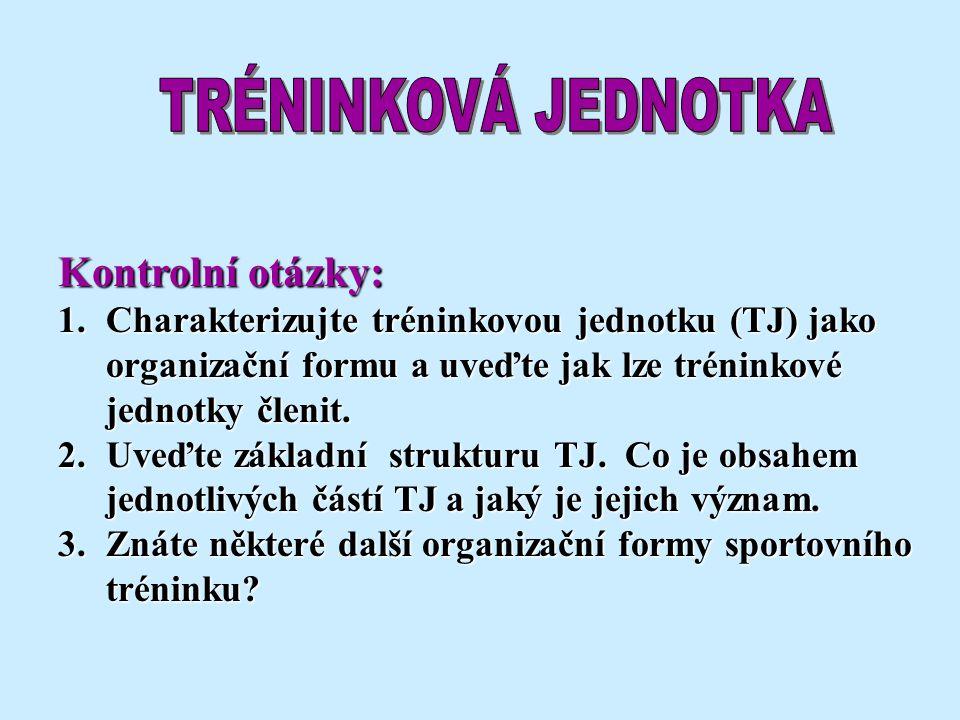 Kontrolní otázky: 1.Charakterizujte tréninkovou jednotku (TJ) jako organizační formu a uveďte jak lze tréninkové jednotky členit. 2.Uveďte základní st