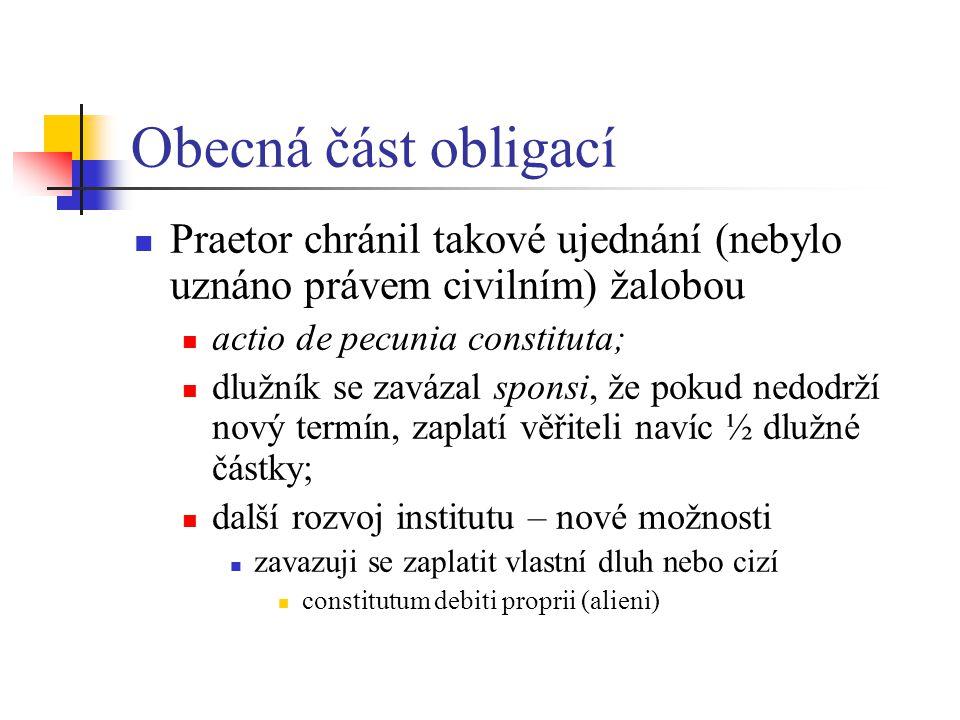 Obecná část obligací Praetor chránil takové ujednání (nebylo uznáno právem civilním) žalobou actio de pecunia constituta; dlužník se zavázal sponsi, ž