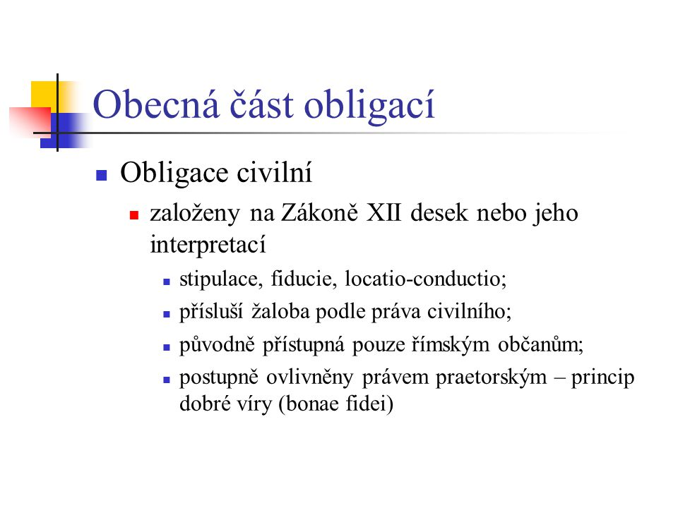 Obecná část obligací Obligace civilní založeny na Zákoně XII desek nebo jeho interpretací stipulace, fiducie, locatio-conductio; přísluší žaloba podle