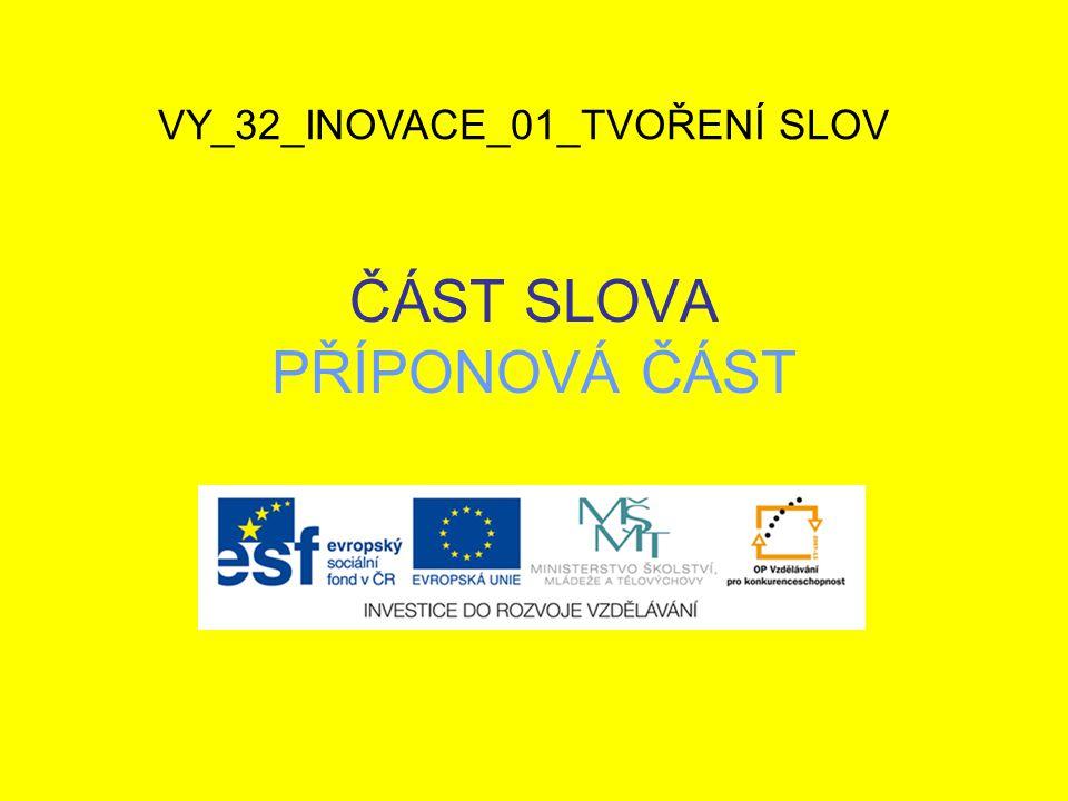 ČÁST SLOVA PŘÍPONOVÁ ČÁST VY_32_INOVACE_01_TVOŘENÍ SLOV