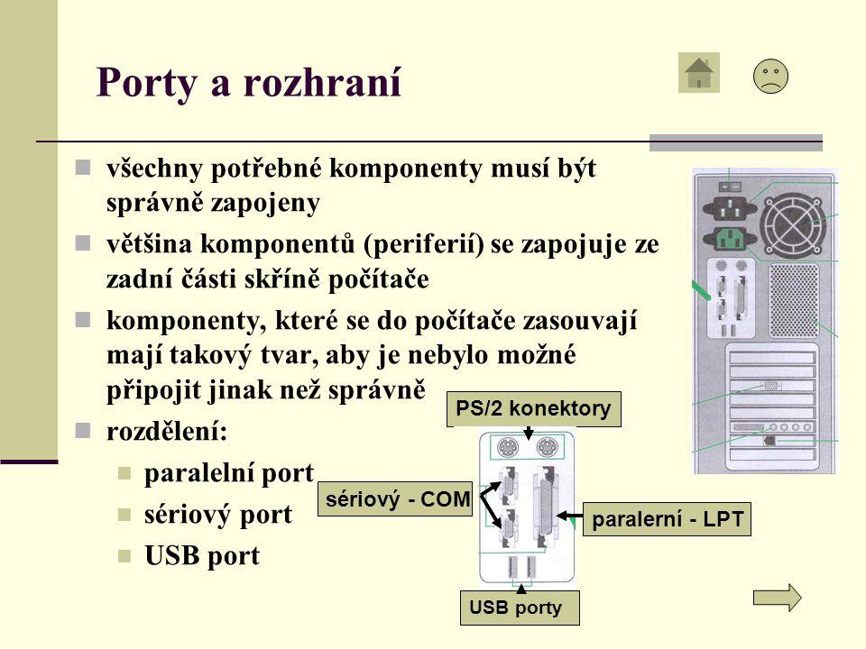 Porty a rozhraní všechny potřebné komponenty musí být správně zapojeny většina komponentů (periferií) se zapojuje ze zadní části skříně počítače komponenty, které se do počítače zasouvají mají takový tvar, aby je nebylo možné připojit jinak než správně rozdělení: paralelní port sériový port USB port paralerní - LPT PS/2 konektory USB porty sériový - COM