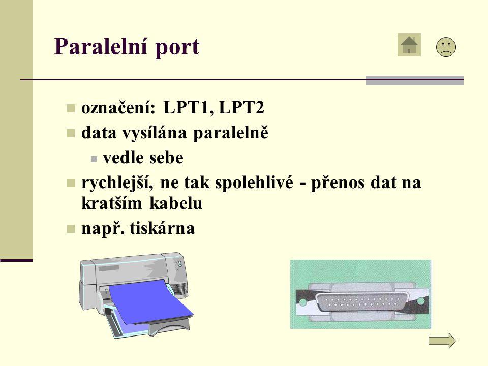 Paralelní port označení: LPT1, LPT2 data vysílána paralelně vedle sebe rychlejší, ne tak spolehlivé - přenos dat na kratším kabelu např.